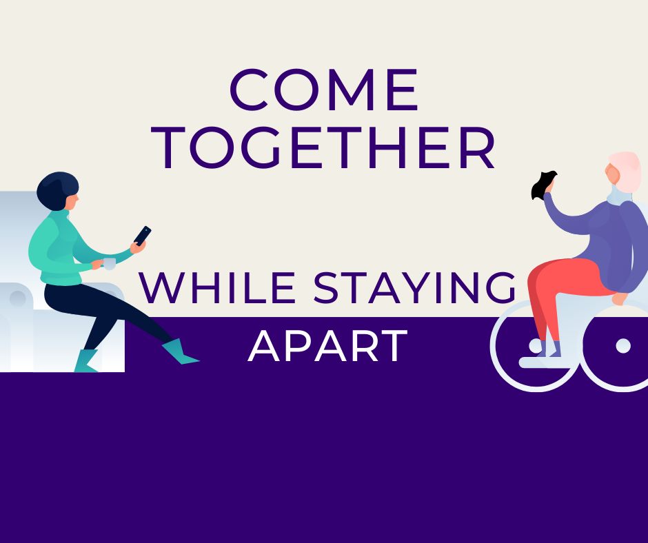 "Graphic is of two people communicating from a distance through their phones. On the left is a person sitting in a chair with a cup of tea. On the right side is a woman wheelchair user wearing a hijab. The text reads ""Come Together While Staying Apart."""