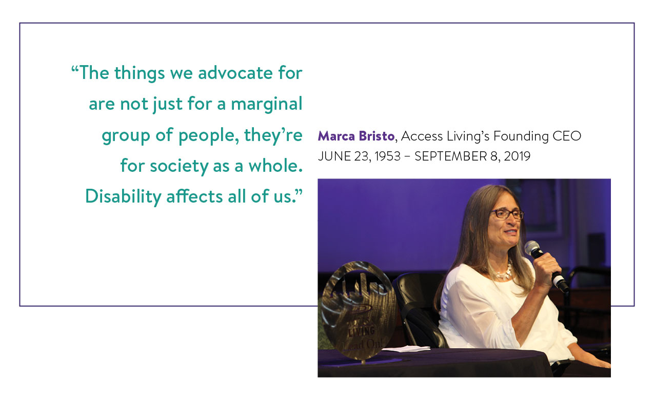 "Image is a picture of Marca Bristo alongside text. In the picture Marca is speaking into a microphone as she presents an award. Directly above the text reads ""Marca Bristo, Access Living's Founding CEO, June 23, 1953 - September 8, 2019. To the left of the picture is a quote from Marca that reads, ""'The things we advocates for are not just for a marginal group of people, they're for society as a whole. Disability affects all of us.'"""