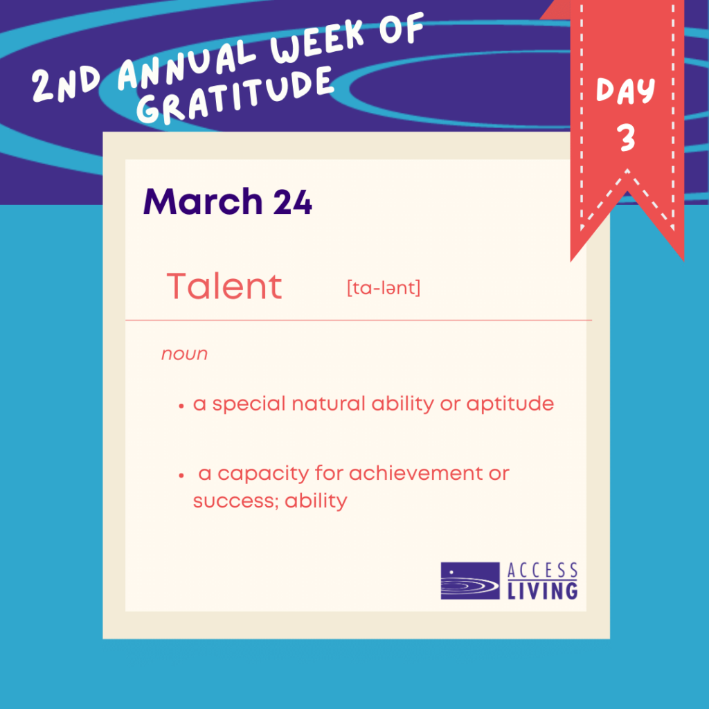 """An illustrated graphic that looks like an entry in a dictionary. Across the top are the words, """"2nd Annual Week of Gratitude, Day 3"""". Below, a white square says, """"March 24: Talent - noun: A special natural ability or aptitude. A capacity for achievement or success; ability."""""""