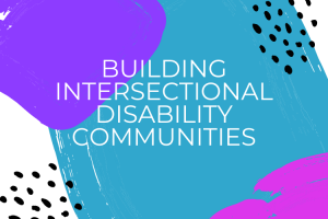 """Colorful graphic that looks like splotches of purple, teal, and pink paint. White text reads, """"Building Intersectional Disability Communities""""."""