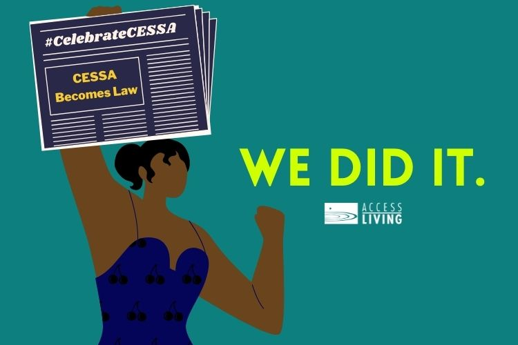 """A teal background with an illustration of a Black woman triumphantly holding a newspaper in the air. The newspaper headline reads, """"#CelebrateCESSA: CESSA Becomes Law."""" To the right of the woman is neon green text that says, """"WE DID IT."""" Below the text is a white Access Living logo."""