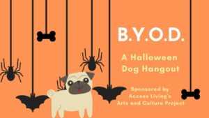 """Texts says, """"B.Y.O.D. A Halloween Dog Hangout, sponsored by Access Living's Arts and Culture Project."""" A dog standing in front of an orange background and several hanging spiders, bats and dog bones."""